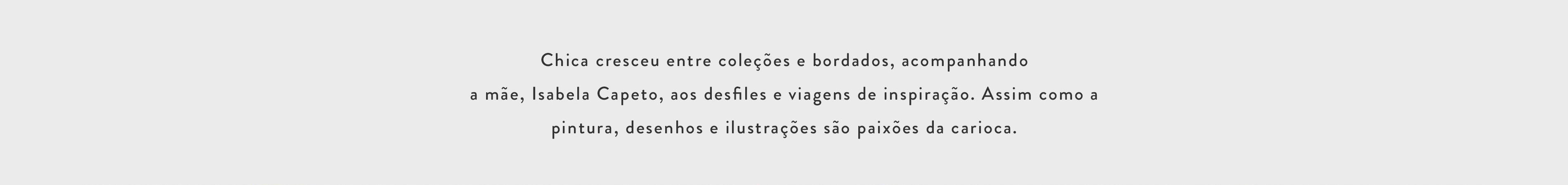 Chica cresceu entre coleções e bordados, acompanhando a mãe, Isabela Capeto, aos desfiles e viagens de inspiração. Assim como a pintura, desenho e ilustrações são paixões da carioca.